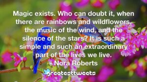 Magic exists. Who can doubt it, when there are rainbows and wildflowers, the music of the wind, and the silence of the stars? It is such a simple and such an extraordinary part of the lives we live.- Nora Roberts.001