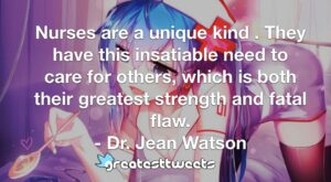 Nurses are a unique kind . They have this insatiable need to care for others, which is both their greatest strength and fatal flaw. - Dr. Jean Watson