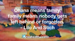 Ohana means family, family means nobody gets left behind or forgotten. - Lilo And Stich