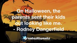 On Halloween, the parents sent their kids out looking like me. - Rodney Dangerfield
