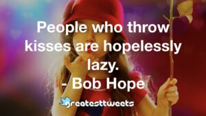 People who throw kisses are hopelessly lazy. - Bob Hope