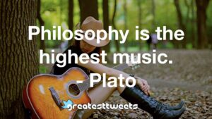 Philosophy is the highest music. - Plato