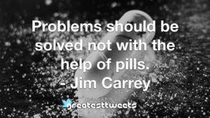 Problems should be solved not with the help of pills. - Jim Carrey