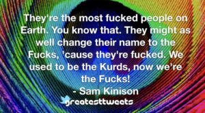 They're the most fucked people on Earth. You know that. They might as well change their name to the Fucks, 'cause they're fucked. We used to be the Kurds, now we're the Fucks!- Sam Kinison.001