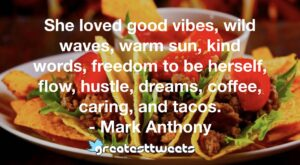 She loved good vibes, wild waves, warm sun, kind words, freedom to be herself, flow, hustle, dreams, coffee, caring, and tacos. - Mark Anthony