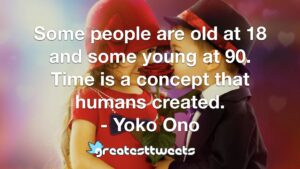 Some people are old at 18 and some young at 90. Time is a concept that humans created. - Yoko Ono