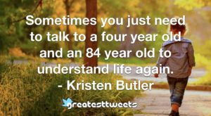 Sometimes you just need to talk to a four year old and an 84 year old to understand life again. - Kristen Butler