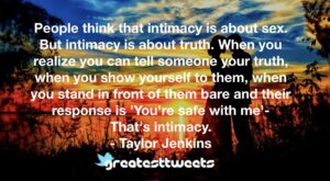 People think that intimacy is about sex. But intimacy is about truth. When you realize you can tell someone your truth, when you show yourself to them, when you stand in front of them bare and their response is 'You're safe with me'- That's intimacy.- Taylor Jenkins.001