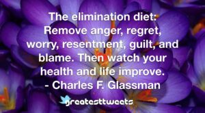 The elimination diet: Remove anger, regret, worry, resentment, guilt, and blame. Then watch your health and life improve. - Charles F. Glassman