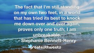 The fact that I'm still standing on my own two feet, in a world that has tried its best to knock me down over and over again, proves only one truth; I am unbreakable. - Stephanie Bennett-Henry