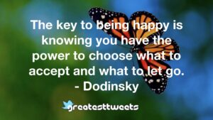 The key to being happy is knowing you have the power to choose what to accept and what to let go. - Dodinsky