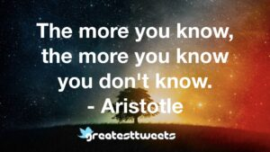 The more you know, the more you know you don't know. - Aristotle
