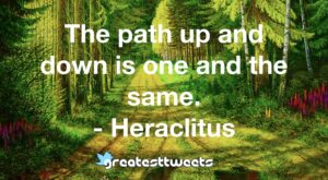 The path up and down is one and the same. - Heraclitus