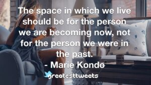 The space in which we live should be for the person we are becoming now, not for the person we were in the past. - Marie Kondo