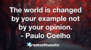 The world is changed by your example not by your opinion. - Paulo Coelho