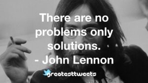 There are no problems only solutions. - John Lennon