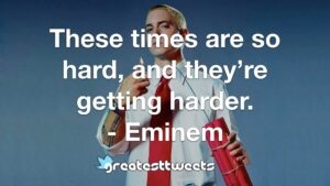 These times are so hard, and they're getting harder. - Eminem