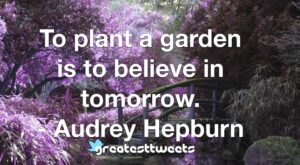 To plant a garden is to believe in tomorrow. - Audrey Hepburn