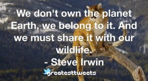 We don't own the planet Earth, we belong to it. And we must share it with our wildlife. - Steve Irwin