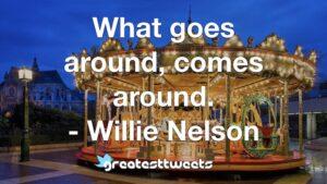 What goes around, comes around. - Willie Nelson