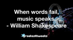 When words fail, music speaks. - William Shakespeare