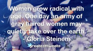 Women grow radical with age. One day an army of gray haired women may quietly take over the earth. - Gloria Steinem