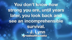 You don't know how strong you are, until years later, you look back and see an incomprehensible survival. - J. Lynn