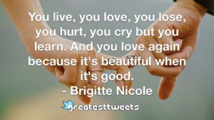 You live, you love, you lose, you hurt, you cry but you learn. And you love again because it's beautiful when it's good. - Brigitte Nicole