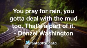 You pray for rain, you gotta deal with the mud too. That's a part of it. - Denzel Washington