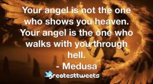 Your angel is not the one who shows you heaven. Your angel is the one who walks with you through hell. - Medusa