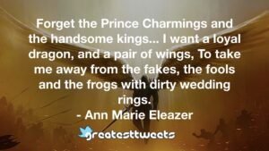 Forget the Prince Charmings and the handsome kings... I want a loyal dragon, and a pair of wings, To take me away from the fakes, the fools and the frogs with dirty wedding rings.- Ann Marie Eleazer.001