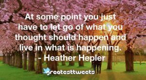 At some point you just have to let go of what you thought should happen and live in what is happening. - Heather Hepler