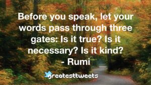 Before you speak, let your words pass through three gates: Is it true? Is it necessary? Is it kind? - Rumi