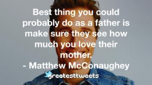 Best thing you could probably do as a father is make sure they see how much you love their mother. - Matthew McConaughey