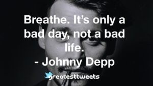 Breathe. It's only a bad day, not a bad life. - Johnny Depp