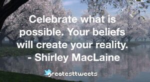 Celebrate what is possible. Your beliefs will create your reality. - Shirley MacLaine