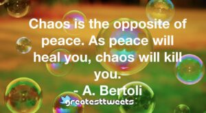 Chaos is the opposite of peace. As peace will heal you, chaos will kill you. - A. Bertoli