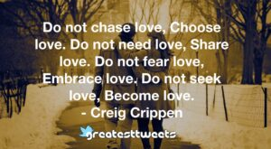 Do not chase love, Choose love. Do not need love, Share love. Do not fear love, Embrace love. Do not seek love, Become love. - Creig Crippen