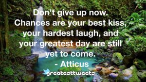 Don't give up now. Chances are your best kiss, your hardest laugh, and your greatest day are still yet to come. - Atticus