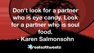Don't look for a partner who is eye candy. Look for a partner who is soul food. - Karen Salmonsohn