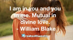 I am in you and you in me. Mutual in divine love. - William Blake