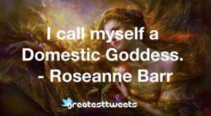 I call myself a Domestic Goddess. - Roseanne Barr