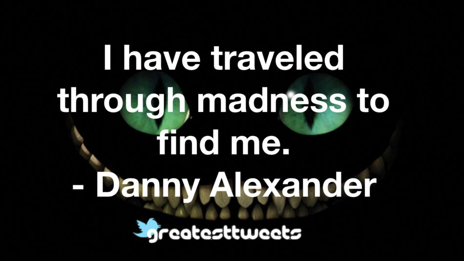 I have traveled through madness to find me. - Danny Alexander