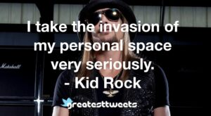 I take the invasion of my personal space very seriously. - Kid Rock