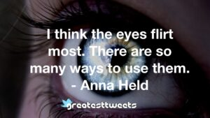 I think the eyes flirt most. There are so many ways to use them. - Anna Held