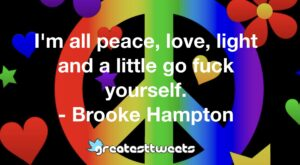 I'm all peace, love, light and a little go fuck yourself. - Brooke Hampton