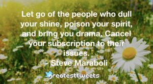 Let go of the people who dull your shine, poison your spirit, and bring you drama. Cancel your subscription to their issues. - Steve Maraboli