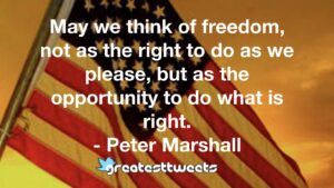 May we think of freedom, not as the right to do as we please, but as the opportunity to do what is right. - Peter Marshall
