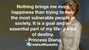 Nothing brings me more happiness than trying to help the most vulnerable people in society. It is a goal and an essential part of my life- a kind of destiny. - Princess Diana