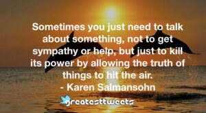 Sometimes you just need to talk about something, not to get sympathy or help, but just to kill its power by allowing the truth of things to hit the air. - Karen Salmansohn